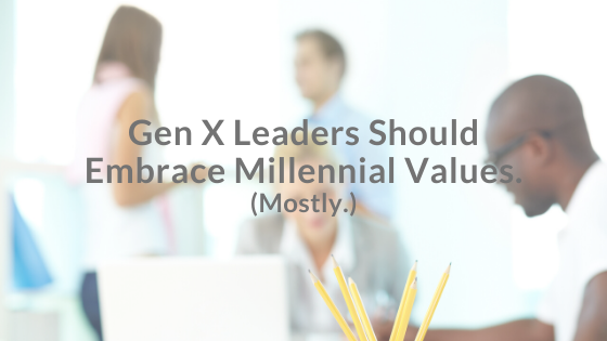 Gen X Leaders Should Embrace Millennial Values