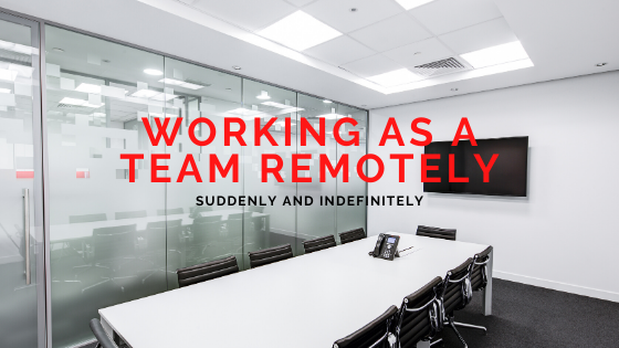 Working as a Team Remotely… Suddenly and Indefinitely