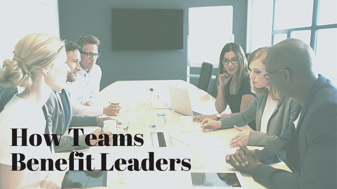 How Do Teams Benefit Leaders? In Every Way Imaginable.
