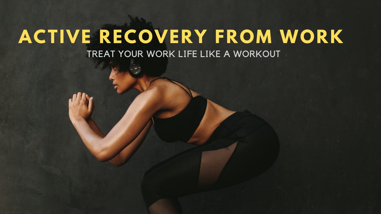 Treat Your Work Life Like a Workout – Use Active Recovery from Work to Come Back Better